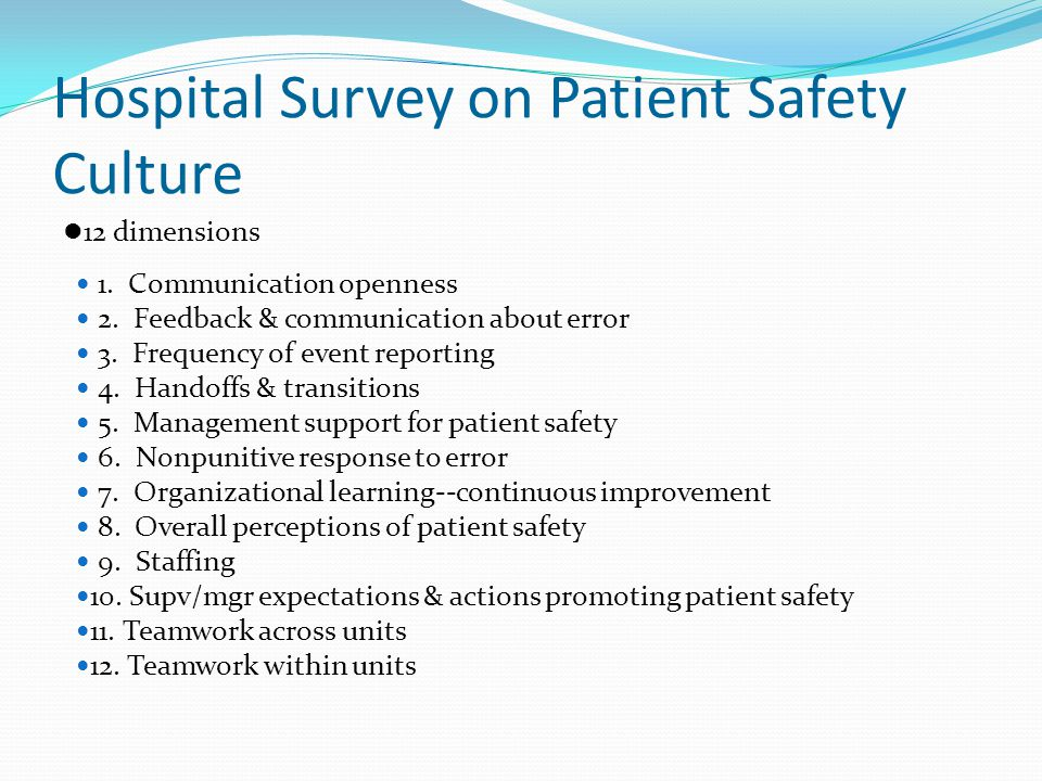Hospital Survey on Patient Safety Culture 12 dimensions 1. Communication openness 2. Feedback & communication about error 3. Frequency of event report