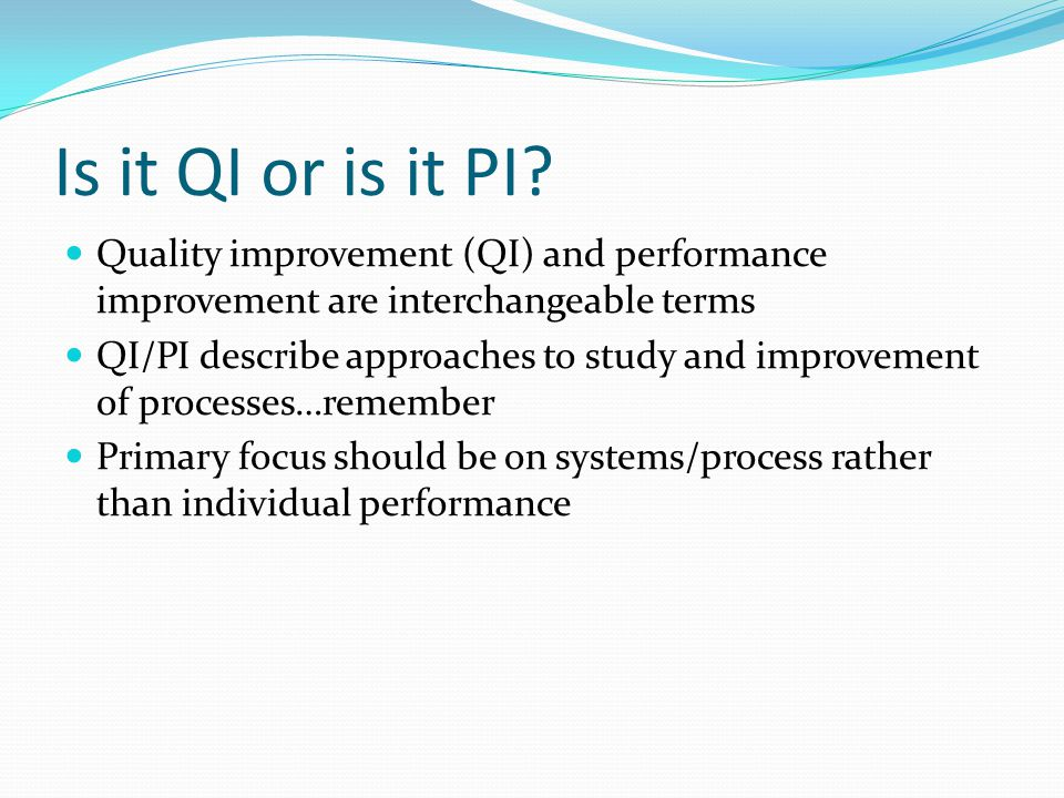 Is it QI or is it PI? Quality improvement (QI) and performance improvement are interchangeable terms QI/PI describe approaches to study and improvemen