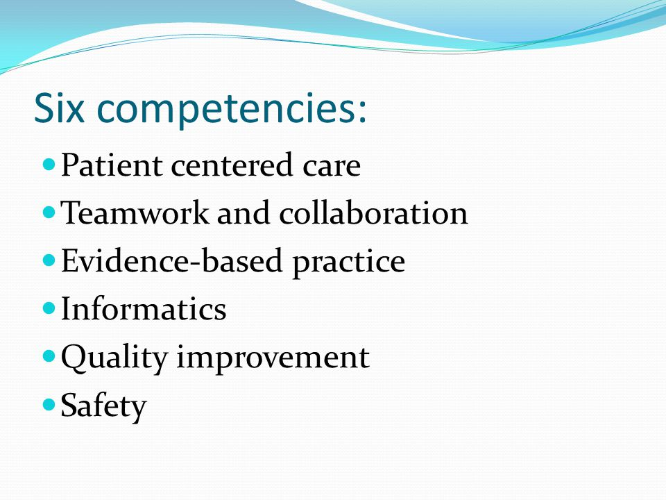 Example: Quality Improvement KnowledgeSkillsAttitudes Describe strategies for learning about the outcomes of care in the setting in which one is engaged in practice Describe strategies for improving outcomes of care in the setting in which one is engaged in practice Explain common causes of variation in outcomes of care in the practice specialty Seek information about outcomes of care for populations served in care setting Use a variety of sources of information to review outcomes of care and identify potential areas for improvement Assert leadership in shaping the dialogue and providing leadership for the introduction of best practices Appreciate how unwanted variation affects care Appreciate the importance of data that allows one to estimate the quality of local care Appreciate that all improvement is change but not all change is improvement
