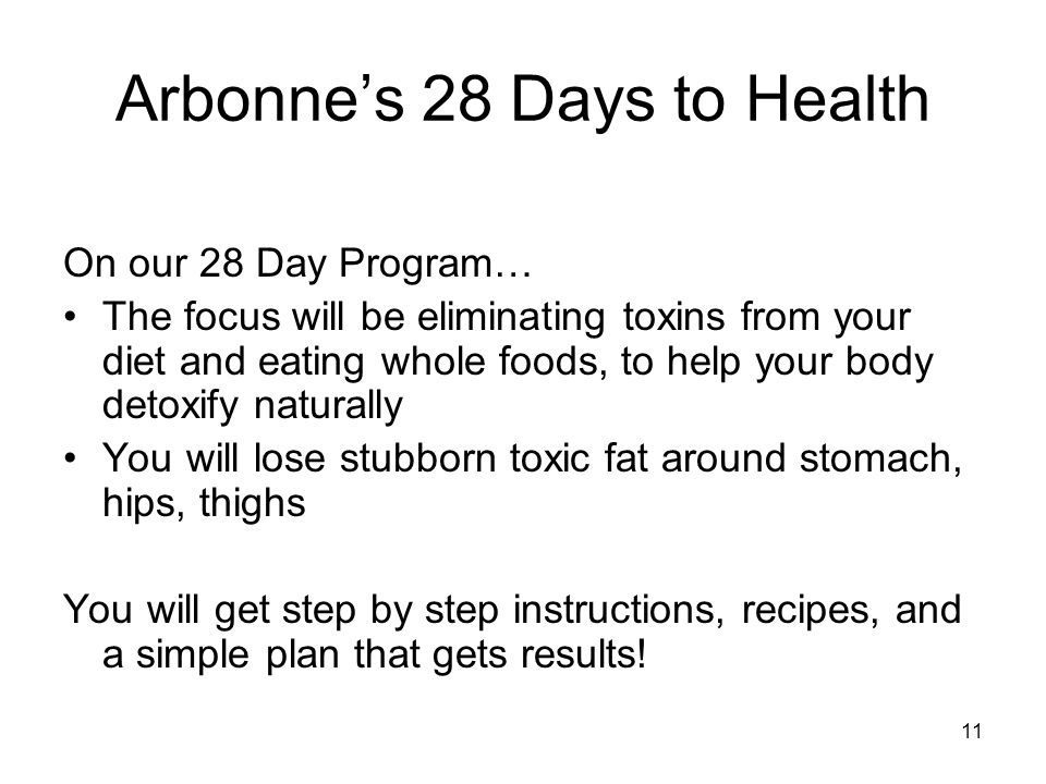 11 Arbonne's 28 Days to Health On our 28 Day Program… The focus will be eliminating toxins from your diet and eating whole foods, to help your body de