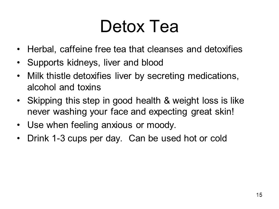 15 Detox Tea Herbal, caffeine free tea that cleanses and detoxifies Supports kidneys, liver and blood Milk thistle detoxifies liver by secreting medic