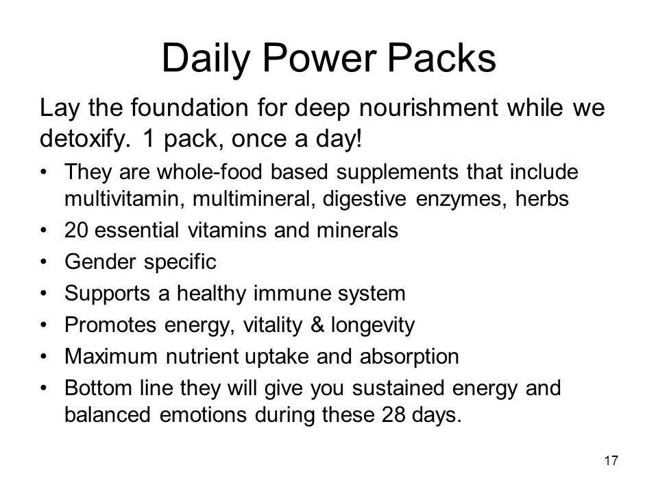 17 Daily Power Packs Lay the foundation for deep nourishment while we detoxify. 1 pack, once a day! They are whole-food based supplements that include