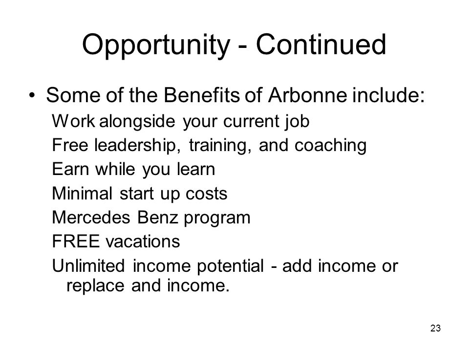 23 Opportunity - Continued Some of the Benefits of Arbonne include: Work alongside your current job Free leadership, training, and coaching Earn while