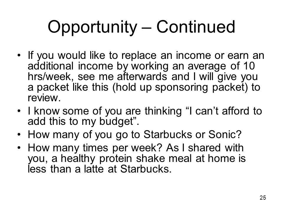 25 Opportunity – Continued If you would like to replace an income or earn an additional income by working an average of 10 hrs/week, see me afterwards