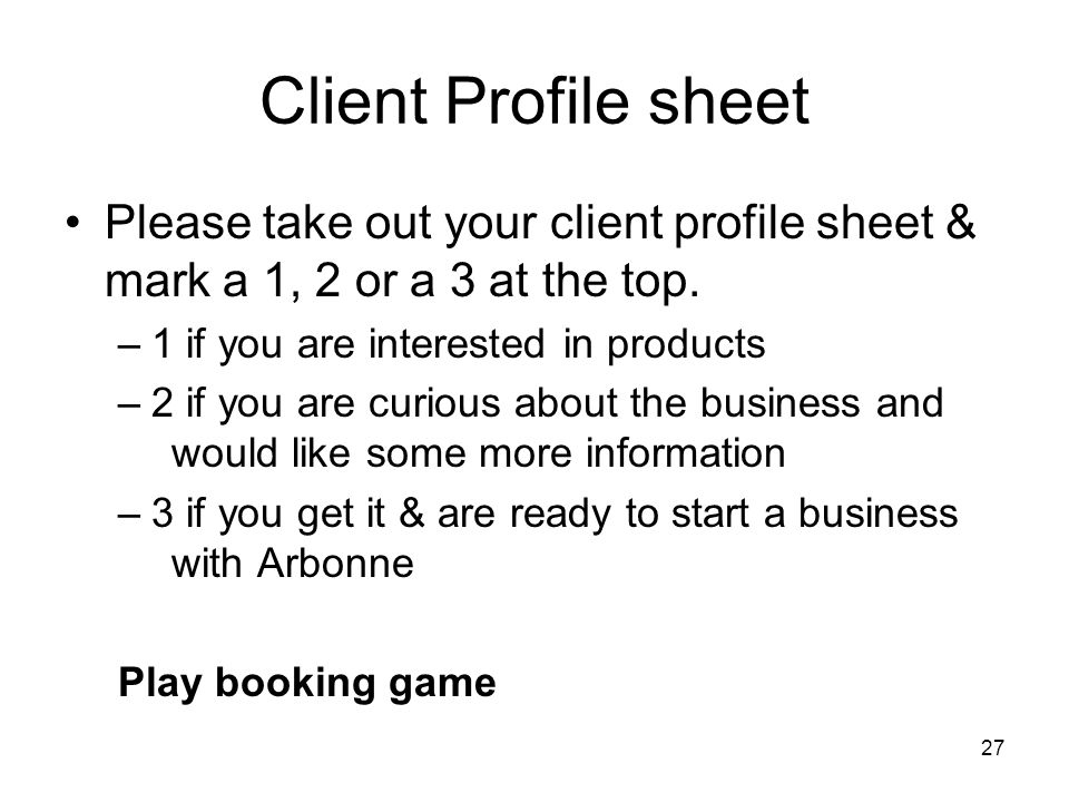 27 Client Profile sheet Please take out your client profile sheet & mark a 1, 2 or a 3 at the top. –1 if you are interested in products –2 if you are