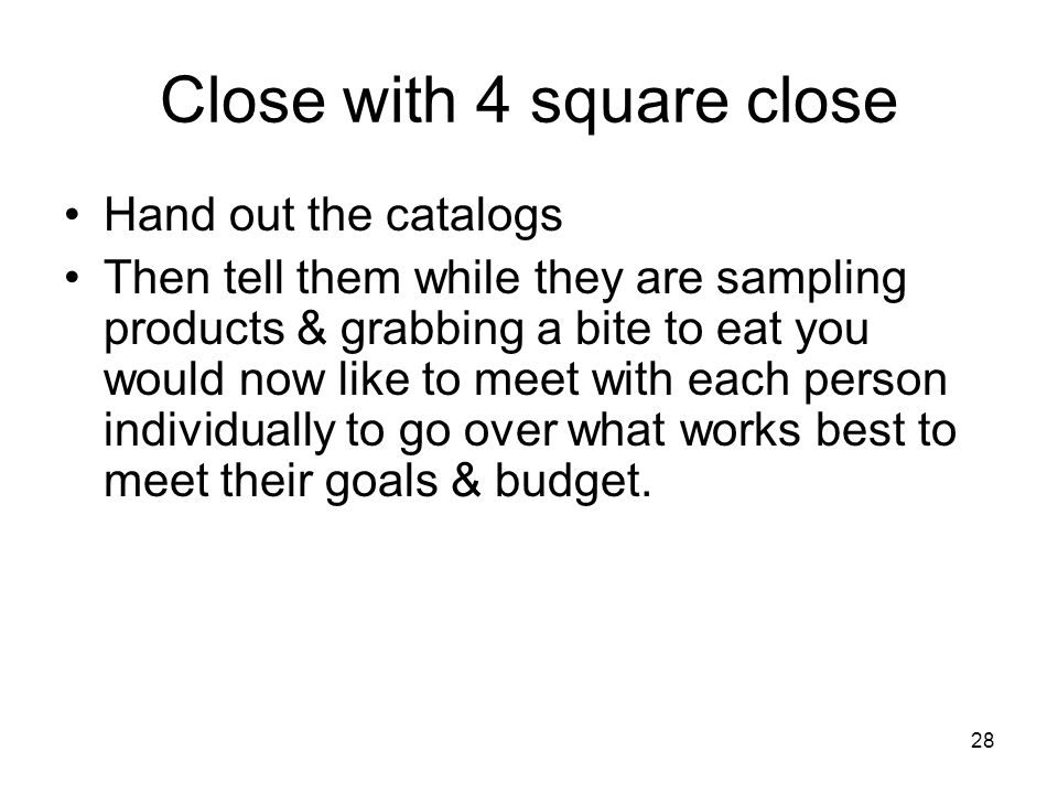 28 Close with 4 square close Hand out the catalogs Then tell them while they are sampling products & grabbing a bite to eat you would now like to meet