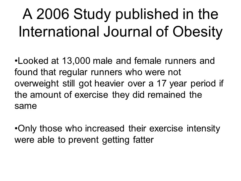 A 2006 Study published in the International Journal of Obesity Looked at 13,000 male and female runners and found that regular runners who were not ov
