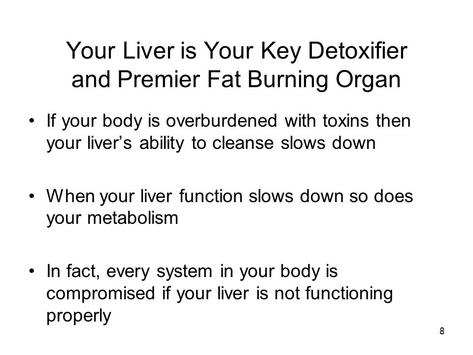 Your Liver is Your Key Detoxifier and Premier Fat Burning Organ 8 If your body is overburdened with toxins then your liver's ability to cleanse slows