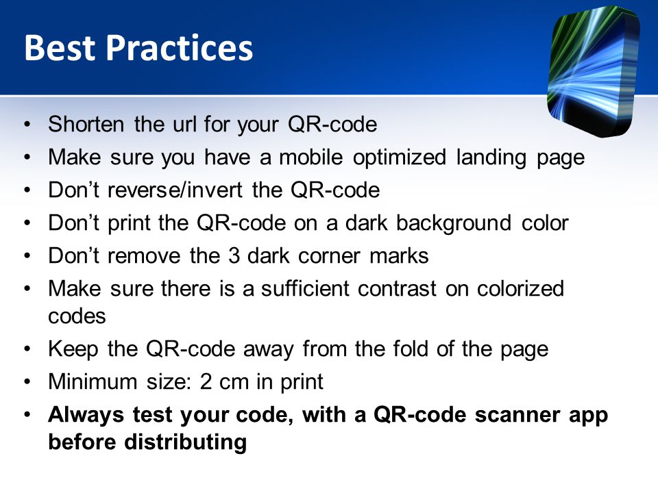 Best Practices Shorten the url for your QR-code Make sure you have a mobile optimized landing page Don't reverse/invert the QR-code Don't print the QR-code on a dark background color Don't remove the 3 dark corner marks Make sure there is a sufficient contrast on colorized codes Keep the QR-code away from the fold of the page Minimum size: 2 cm in print Always test your code, with a QR-code scanner app before distributing
