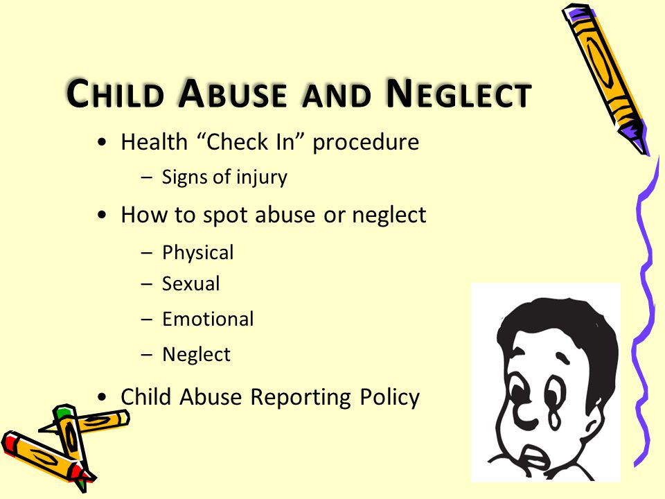 C HILD A BUSE AND N EGLECT Health Check In procedure –Signs of injury How to spot abuse or neglect –Physical –Sexual –Emotional –Neglect Child Abuse Reporting Policy