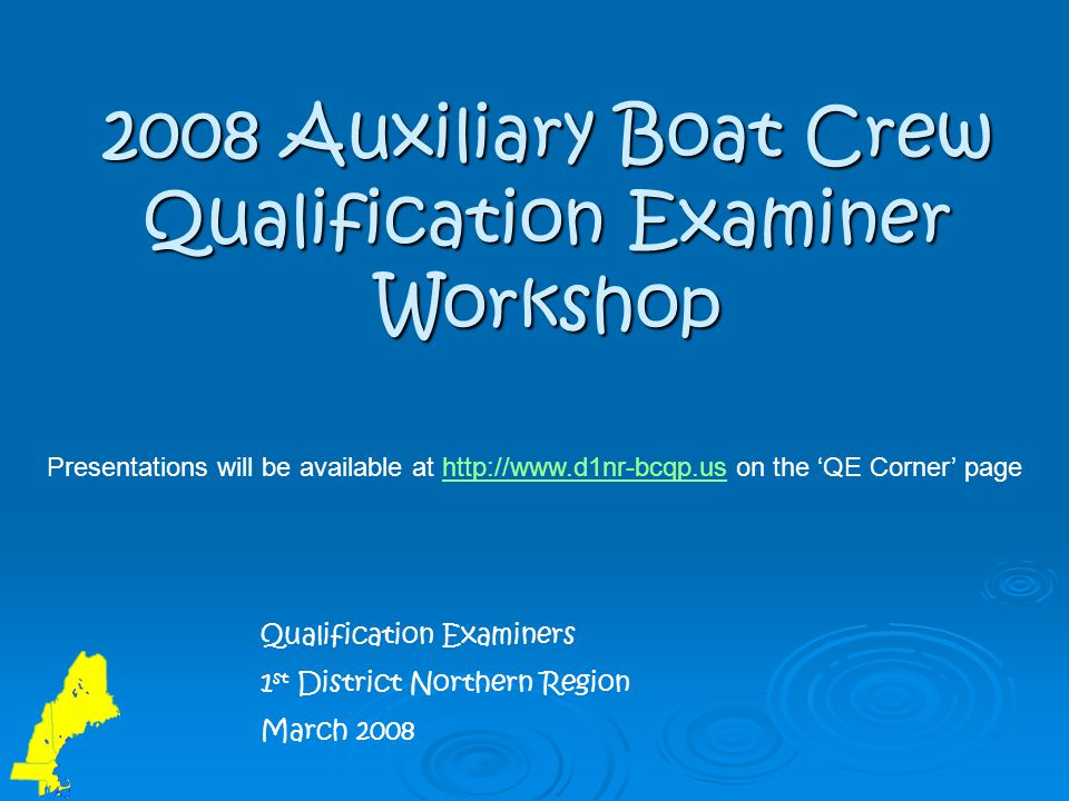 2008 Auxiliary Boat Crew Qualification Examiner Workshop Qualification Examiners 1 st District Northern Region March 2008 Presentations will be availa