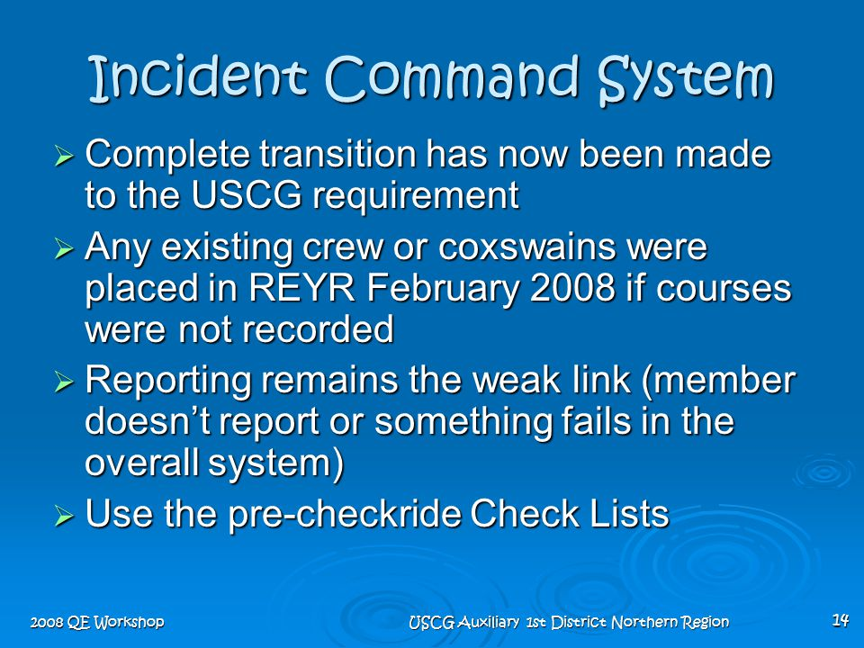 2008 QE Workshop USCG Auxiliary 1st District Northern Region 14 Incident Command System  Complete transition has now been made to the USCG requiremen