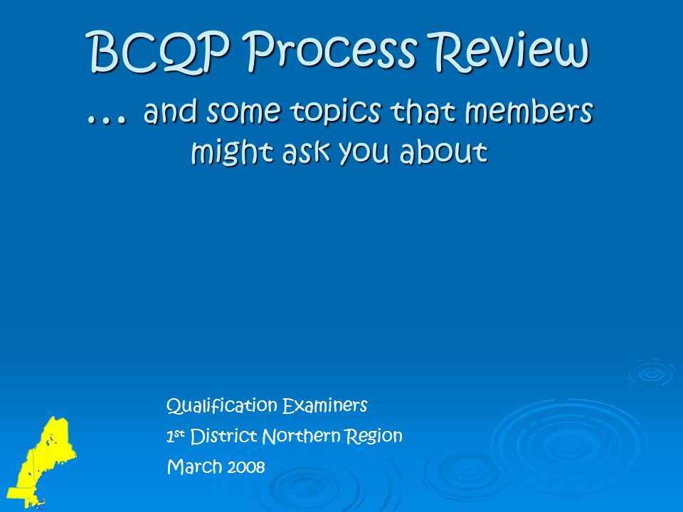 BCQP Process Review … and some topics that members might ask you about Qualification Examiners 1 st District Northern Region March 2008