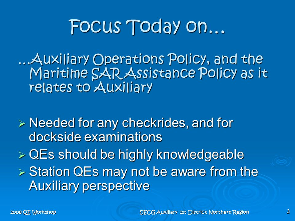 2008 QE Workshop USCG Auxiliary 1st District Northern Region 3 Focus Today on… …Auxiliary Operations Policy, and the Maritime SAR Assistance Policy as