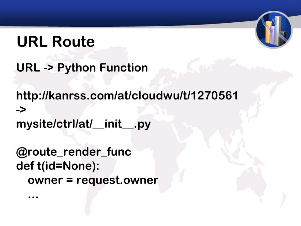 URL Route URL -> Python Function http://kanrss.com/at/cloudwu/t/1270561 -> mysite/ctrl/at/__init__.py @route_render_func def t(id=None): owner = request.owner...
