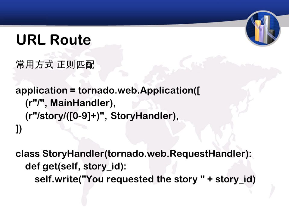 URL Route 常用方式 正则匹配 application = tornado.web.Application([ (r / , MainHandler), (r /story/([0-9]+) , StoryHandler), ]) class StoryHandler(tornado.web.RequestHandler): def get(self, story_id): self.write( You requested the story + story_id)