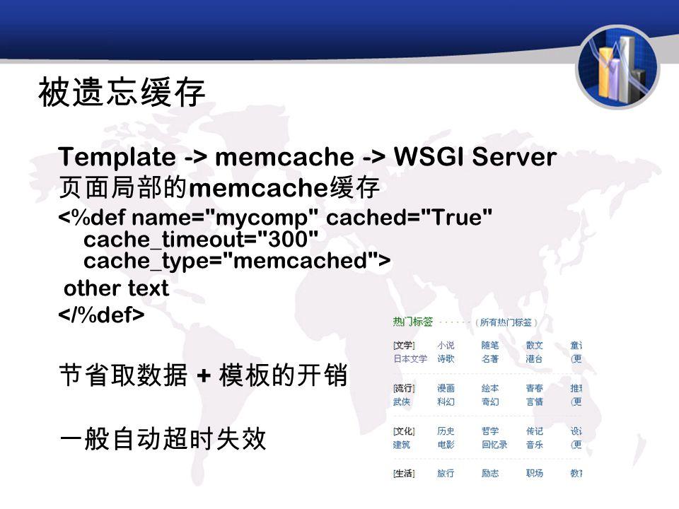 被遗忘缓存 Template -> memcache -> WSGI Server 页面局部的 memcache 缓存 other text 节省取数据 + 模板的开销 一般自动超时失效
