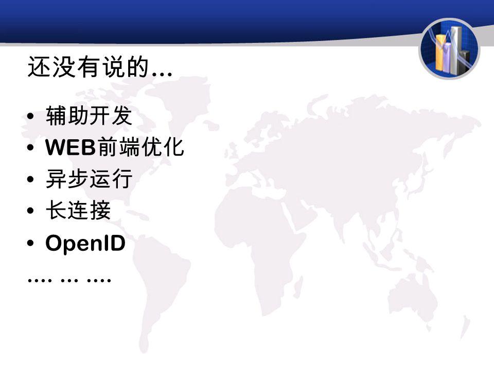 还没有说的... 辅助开发 WEB 前端优化 异步运行 长连接 OpenID...........