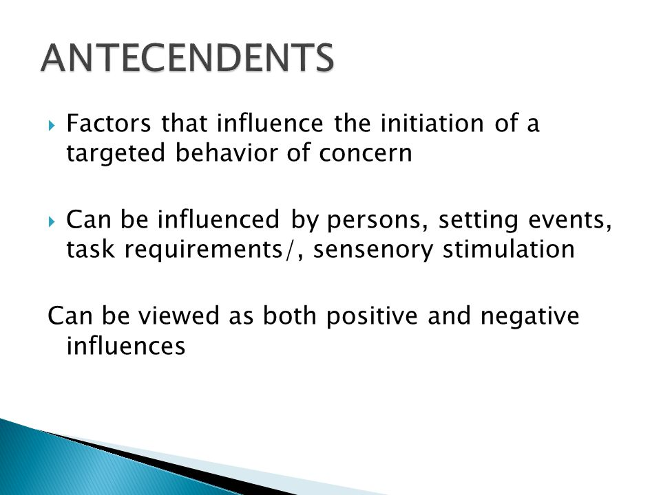  Factors that influence the initiation of a targeted behavior of concern  Can be influenced by persons, setting events, task requirements/, sensenor