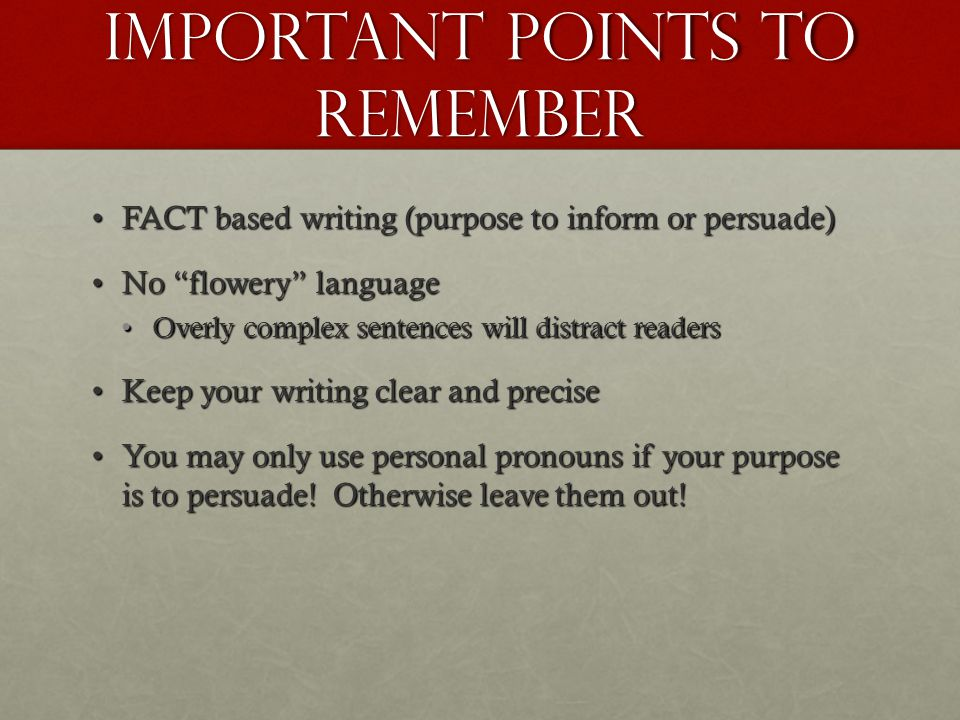Important Points to remember FACT based writing (purpose to inform or persuade)FACT based writing (purpose to inform or persuade) No flowery languageNo flowery language Overly complex sentences will distract readersOverly complex sentences will distract readers Keep your writing clear and preciseKeep your writing clear and precise You may only use personal pronouns if your purpose is to persuade.