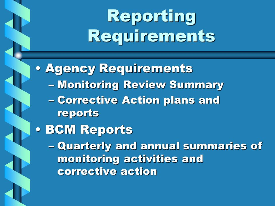 Reporting Requirements Agency RequirementsAgency Requirements –Monitoring Review Summary –Corrective Action plans and reports BCM ReportsBCM Reports –Quarterly and annual summaries of monitoring activities and corrective action