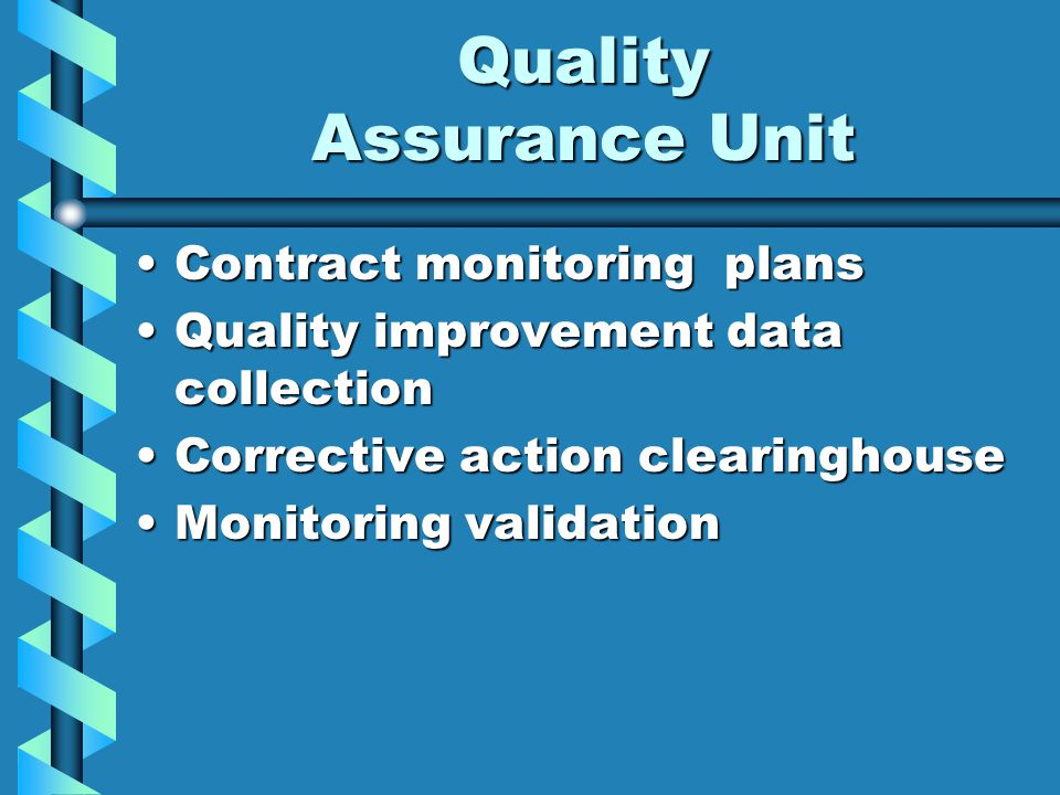 Quality Assurance Unit Contract monitoring plansContract monitoring plans Quality improvement data collectionQuality improvement data collection Corrective action clearinghouseCorrective action clearinghouse Monitoring validationMonitoring validation