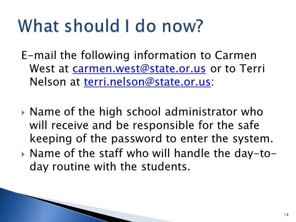 E-mail the following information to Carmen West at carmen.west@state.or.us or to Terri Nelson at terri.nelson@state.or.us:carmen.west@state.or.usterri.nelson@state.or.us  Name of the high school administrator who will receive and be responsible for the safe keeping of the password to enter the system.