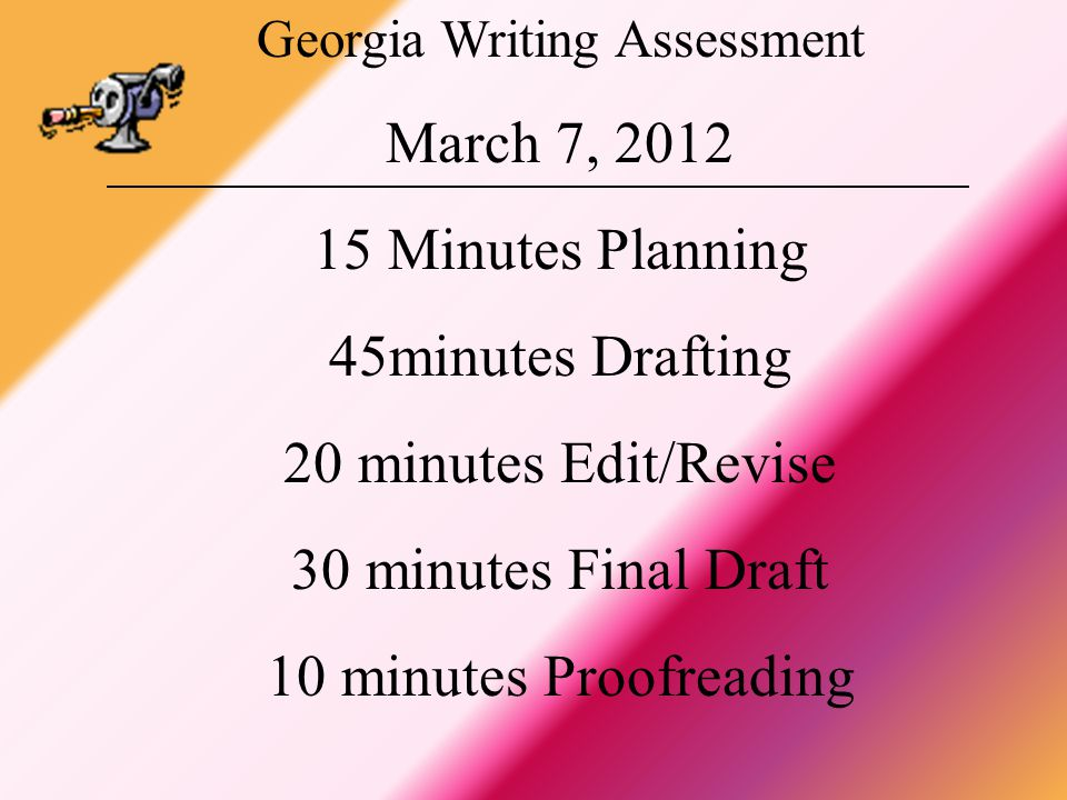 Georgia Writing Assessment March 7, 2012 15 Minutes Planning 45minutes Drafting 20 minutes Edit/Revise 30 minutes Final Draft 10 minutes Proofreading