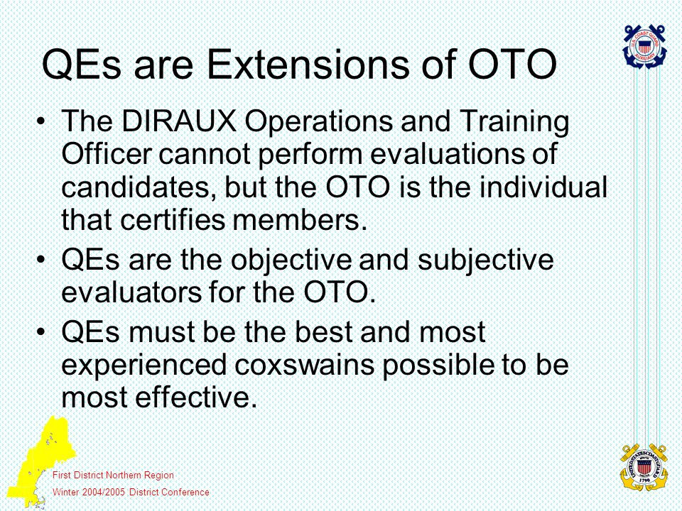 First District Northern Region Winter 2004/2005 District Conference QEs are Extensions of OTO The DIRAUX Operations and Training Officer cannot perform evaluations of candidates, but the OTO is the individual that certifies members.