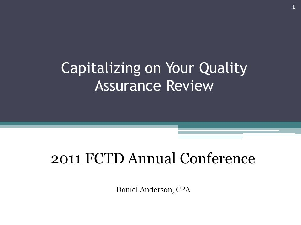 Capitalizing on Your Quality Assurance Review 1 2011 FCTD Annual Conference Daniel Anderson, CPA