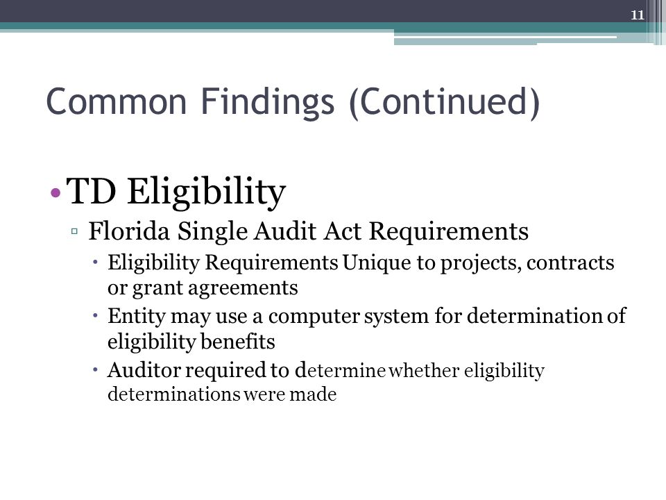 Common Findings (Continued) TD Eligibility ▫Florida Single Audit Act Requirements  Eligibility Requirements Unique to projects, contracts or grant agreements  Entity may use a computer system for determination of eligibility benefits  Auditor required to d etermine whether eligibility determinations were made 11