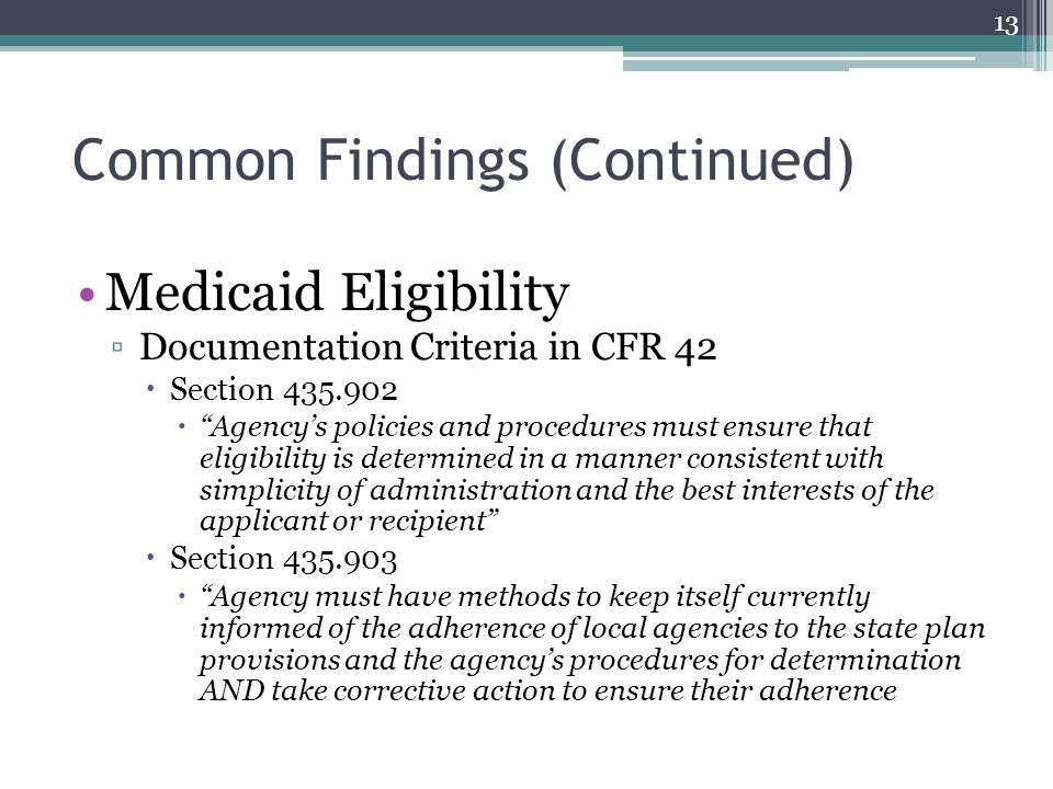 Common Findings (Continued) Medicaid Eligibility ▫Documentation Criteria in CFR 42  Section 435.902  Agency's policies and procedures must ensure that eligibility is determined in a manner consistent with simplicity of administration and the best interests of the applicant or recipient  Section 435.903  Agency must have methods to keep itself currently informed of the adherence of local agencies to the state plan provisions and the agency's procedures for determination AND take corrective action to ensure their adherence 13