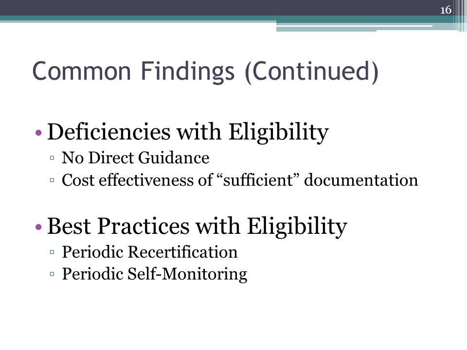 Common Findings (Continued) Deficiencies with Eligibility ▫No Direct Guidance ▫Cost effectiveness of sufficient documentation Best Practices with Eligibility ▫Periodic Recertification ▫Periodic Self-Monitoring 16