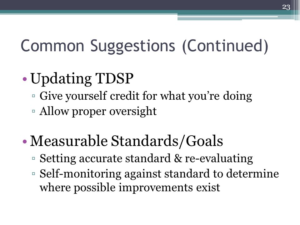 Common Suggestions (Continued) Updating TDSP ▫Give yourself credit for what you're doing ▫Allow proper oversight Measurable Standards/Goals ▫Setting accurate standard & re-evaluating ▫Self-monitoring against standard to determine where possible improvements exist 23