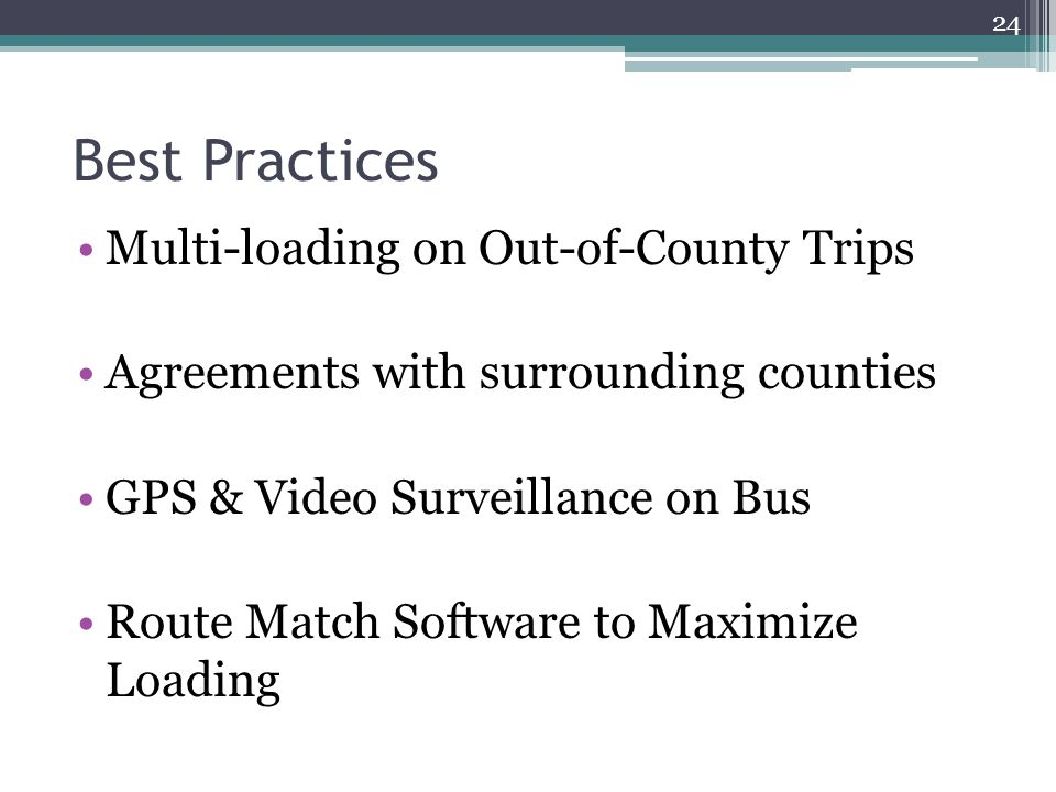 Best Practices Multi-loading on Out-of-County Trips Agreements with surrounding counties GPS & Video Surveillance on Bus Route Match Software to Maximize Loading 24