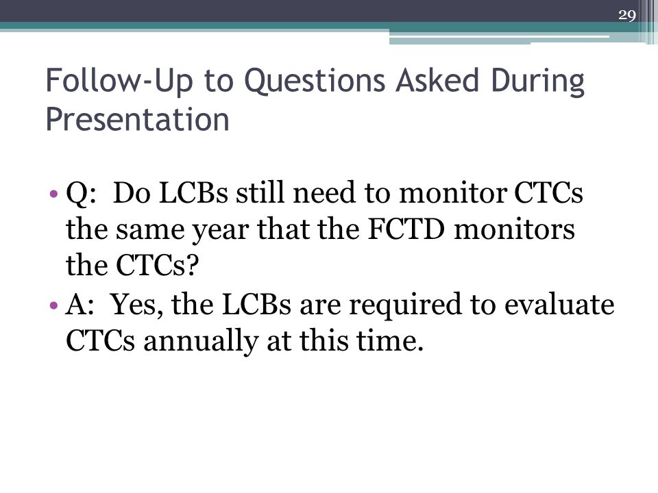 Follow-Up to Questions Asked During Presentation Q: Do LCBs still need to monitor CTCs the same year that the FCTD monitors the CTCs.