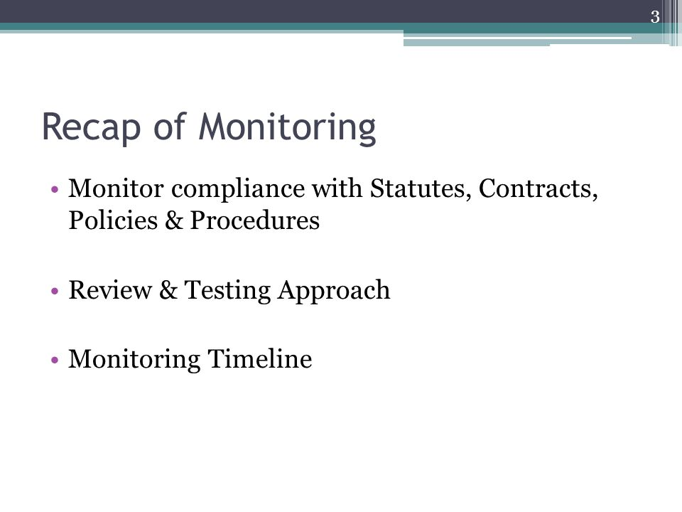 Recap of Monitoring Monitor compliance with Statutes, Contracts, Policies & Procedures Review & Testing Approach Monitoring Timeline 3