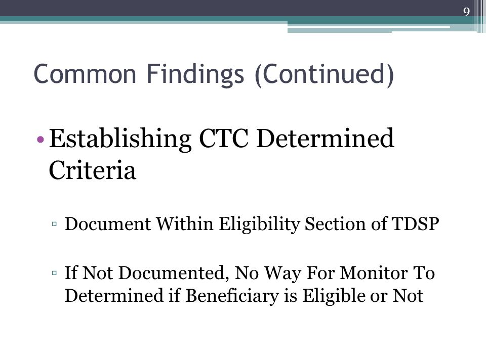 Common Findings (Continued) Establishing CTC Determined Criteria ▫Document Within Eligibility Section of TDSP ▫If Not Documented, No Way For Monitor To Determined if Beneficiary is Eligible or Not 9