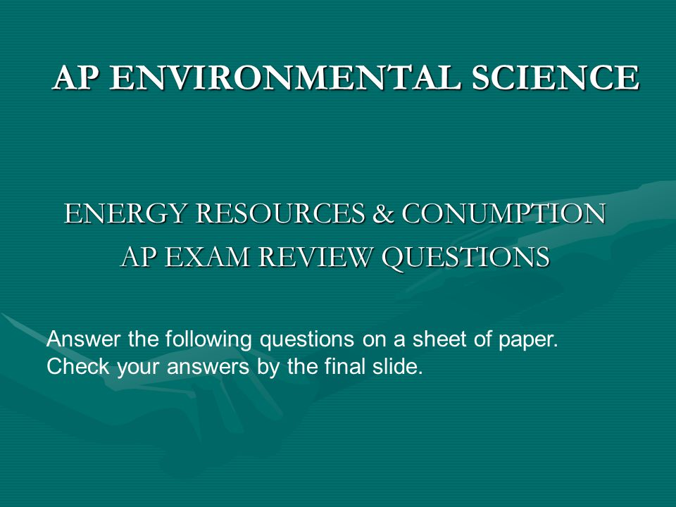 AP ENVIRONMENTAL SCIENCE ENERGY RESOURCES & CONUMPTION AP EXAM REVIEW QUESTIONS Answer the following questions on a sheet of paper. Check your answers