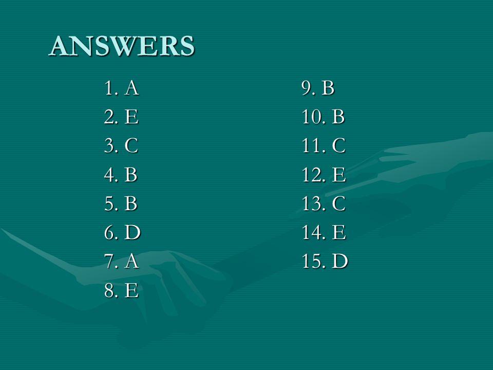 ANSWERS 1. A9. B 2. E10. B 3. C11. C 4. B12. E 5. B13. C 6. D14. E 7. A15. D 8. E