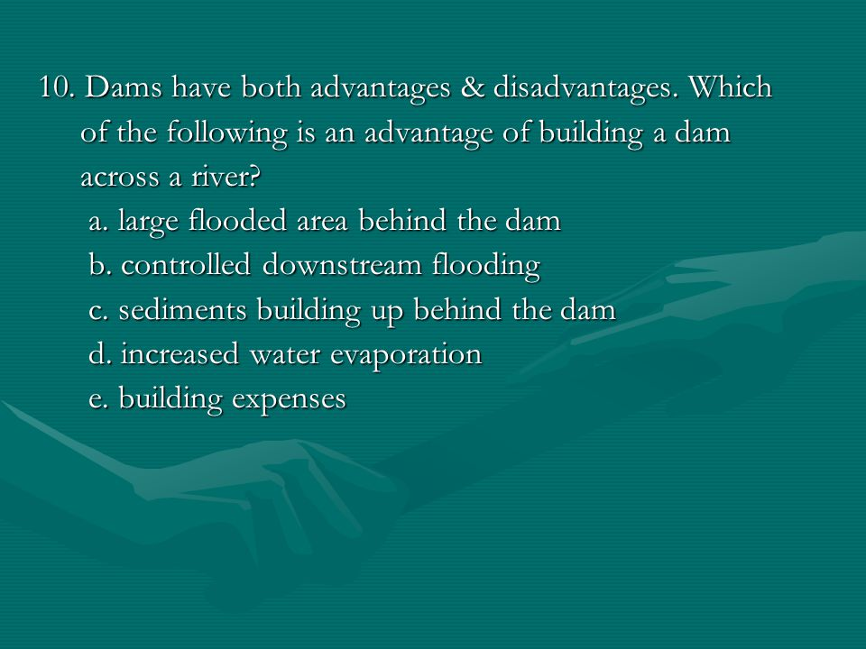 10.Dams have both advantages & disadvantages.