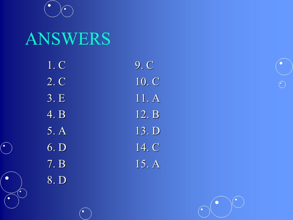 ANSWERS 1. C9. C 2. C10. C 3. E11. A 4. B12. B 5. A13. D 6. D14. C 7. B15. A 8. D