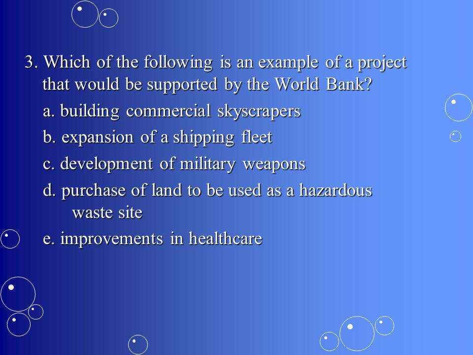 3.Which of the following is an example of a project that would be supported by the World Bank.