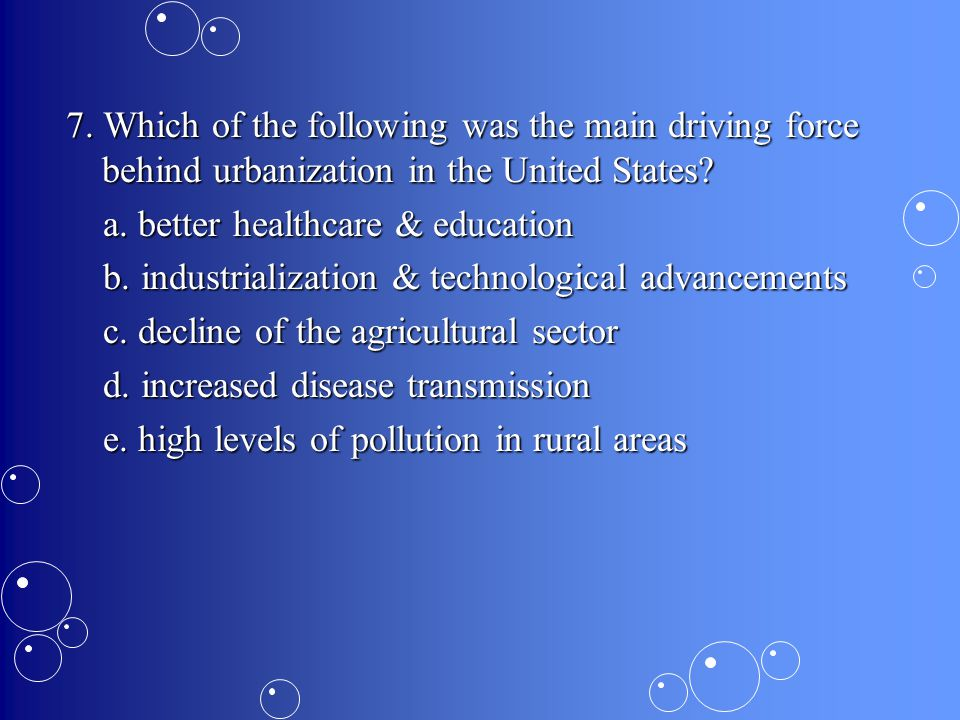 7.Which of the following was the main driving force behind urbanization in the United States.