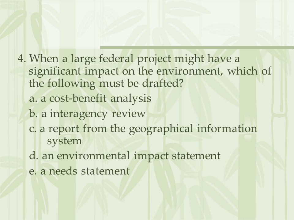 4. When a large federal project might have a significant impact on the environment, which of the following must be drafted? a. a cost-benefit analysis
