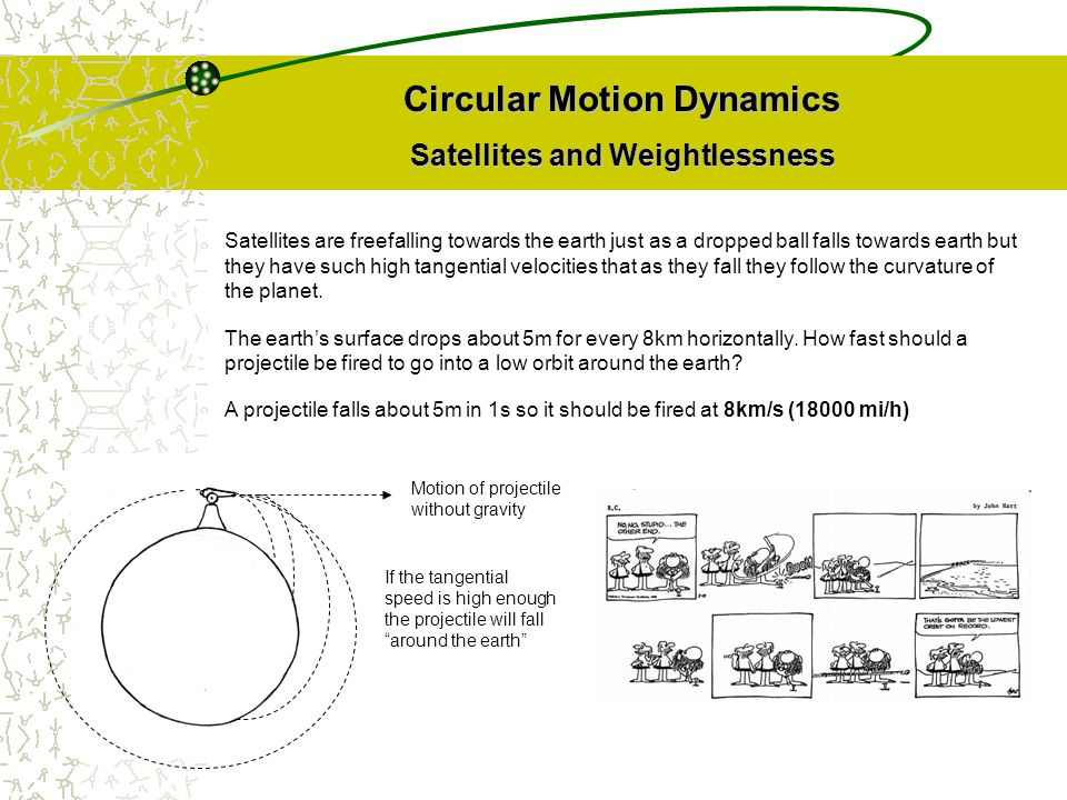 Circular Motion Dynamics Satellites and Weightlessness Satellites are freefalling towards the earth just as a dropped ball falls towards earth but the