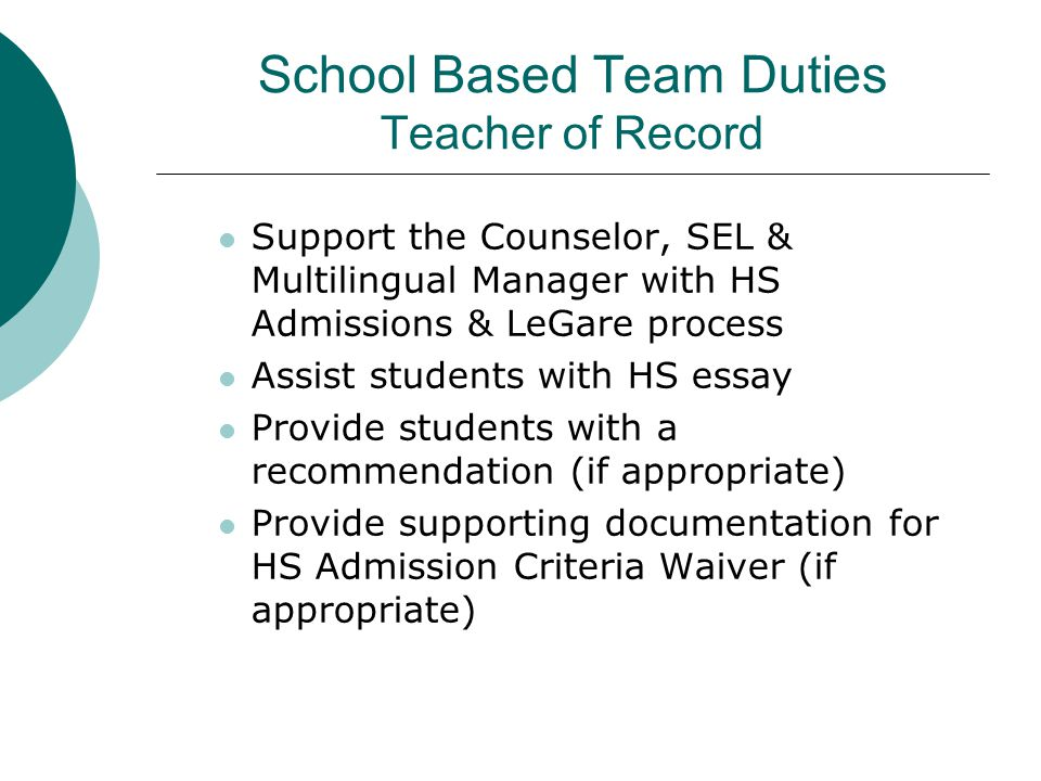 School Based Team Duties Teacher of Record Support the Counselor, SEL & Multilingual Manager with HS Admissions & LeGare process Assist students with