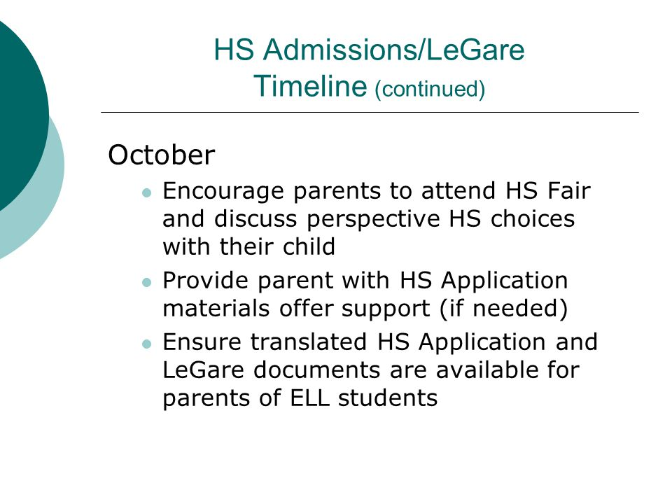 HS Admissions/LeGare Timeline (continued) October Encourage parents to attend HS Fair and discuss perspective HS choices with their child Provide pare