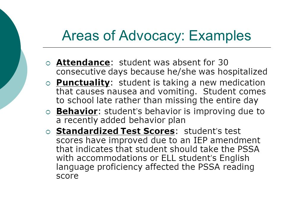 Areas of Advocacy: Examples  Attendance: student was absent for 30 consecutive days because he/she was hospitalized  Punctuality: student is taking