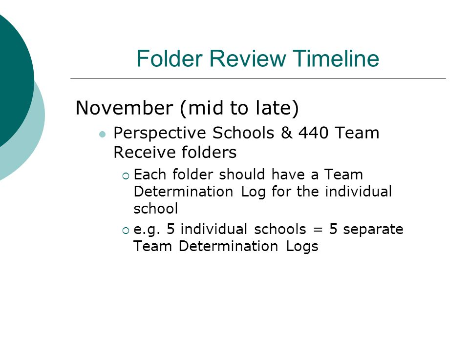 Folder Review Timeline November (mid to late) Perspective Schools & 440 Team Receive folders  Each folder should have a Team Determination Log for th